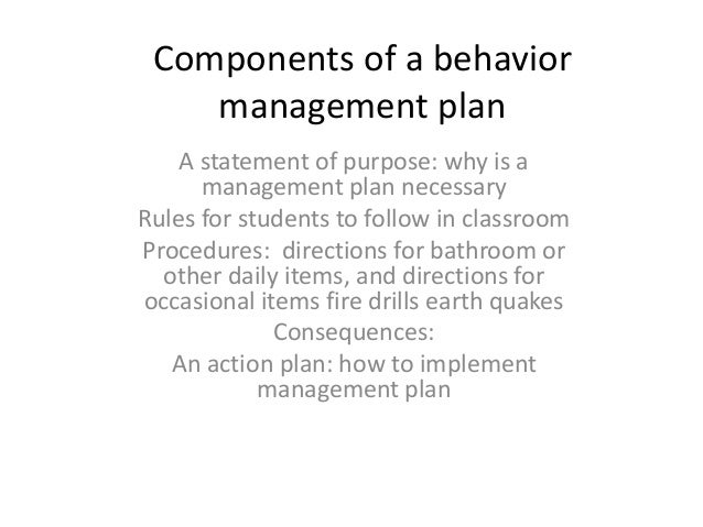 Components of a behavior management plan A statement of purpose: why is a management plan necessary Rules for students to ...