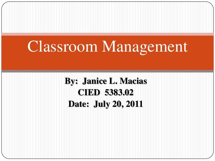 By:  Janice L. Macias<br />CIED  5383.02<br />Date:  July 20, 2011<br />Classroom Management<br />