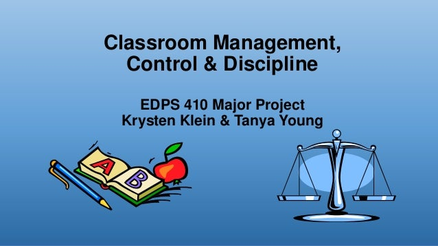 Classroom Management, Control & Discipline EDPS 410 Major Project Krysten Klein & Tanya Young
