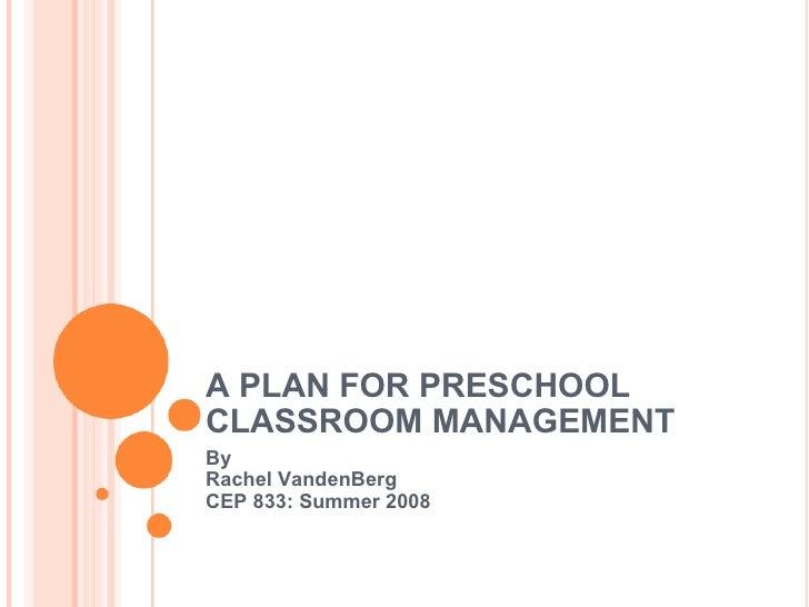 A PLAN FOR PRESCHOOL CLASSROOM MANAGEMENT By  Rachel VandenBerg  CEP 833: Summer 2008