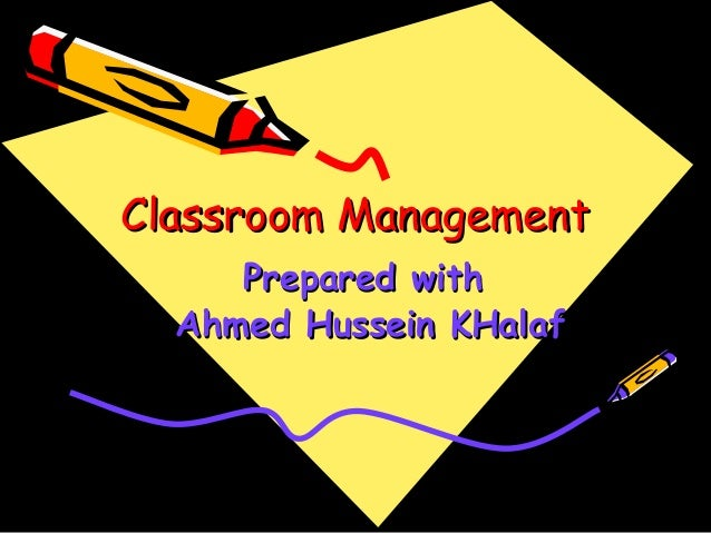Classroom ManagementClassroom ManagementPrepared withPrepared withAhmed Hussein KHalafAhmed Hussein KHalaf