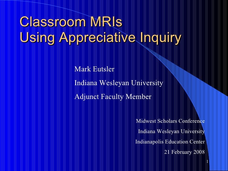 Classroom MRIs  Using Appreciative Inquiry Midwest Scholars Conference Indiana Wesleyan University Indianapolis Education ...