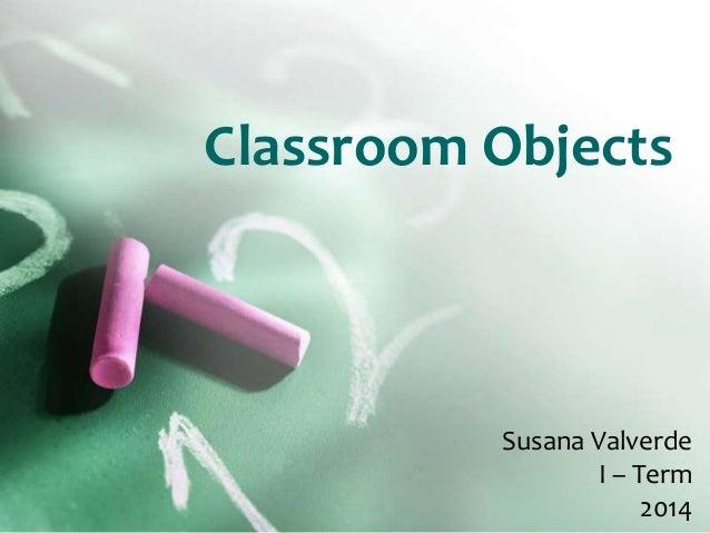 Classroom Objects Susana Valverde I – Term 2014