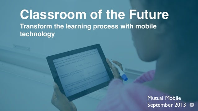 Classroom of the Future Transform the learning process with mobile technology Mutual Mobile September 2013