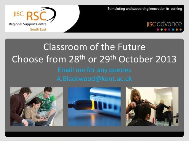 Classroom of the Future Choose from 28th or 29th October 2013 Email me for any queries A.Blackwood@kent.ac.uk