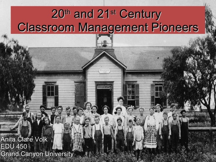 2 20 th  and 21 st  Century  Classroom Management Pioneers Anita Clare Volk EDU 450 Grand Canyon University