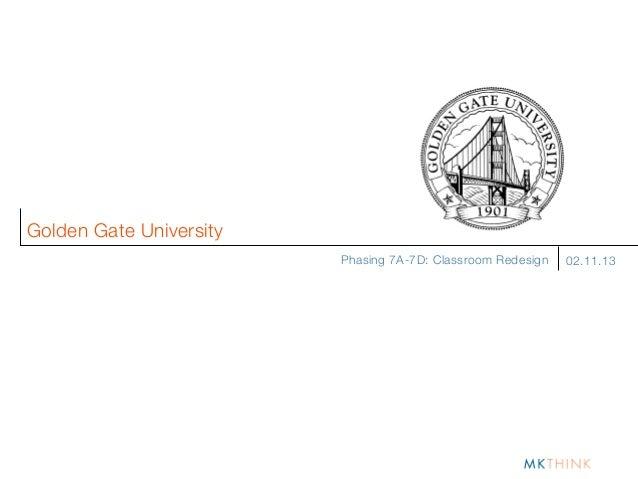 Golden Gate University                         Phasing 7A-7D: Classroom Redesign   02.11.13