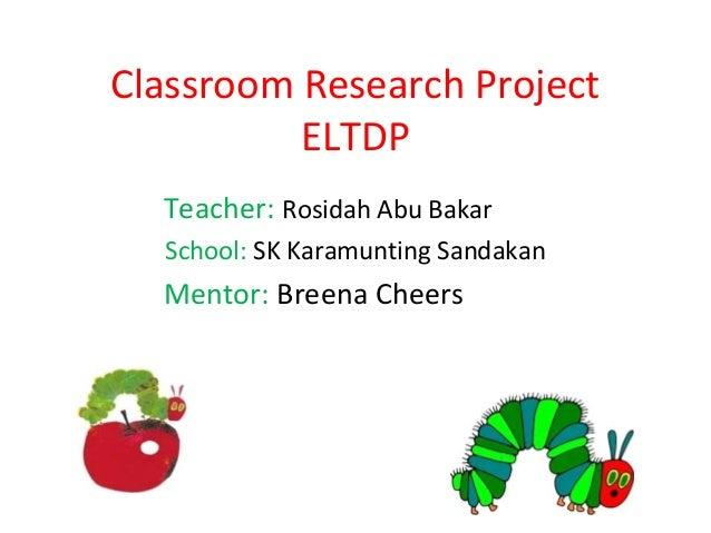 Classroom Research Project          ELTDP  Teacher: Rosidah Abu Bakar  School: SK Karamunting Sandakan  Mentor: Breena Che...