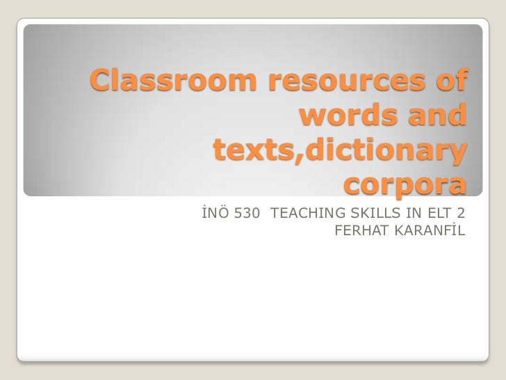 Classroom resources of            words and       texts,dictionary               corpora      İNÖ 530 TEACHING SKILLS IN E...