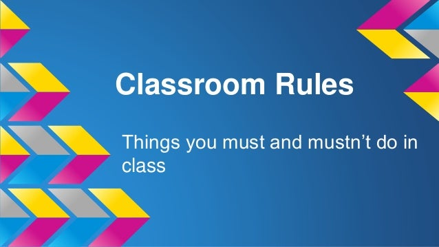 Classroom Rules Things you must and mustn't do in class