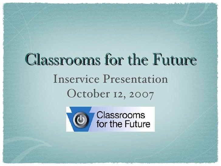 Classrooms for the Future <ul><li>Inservice Presentation </li></ul><ul><li>October 12, 2007 </li></ul>