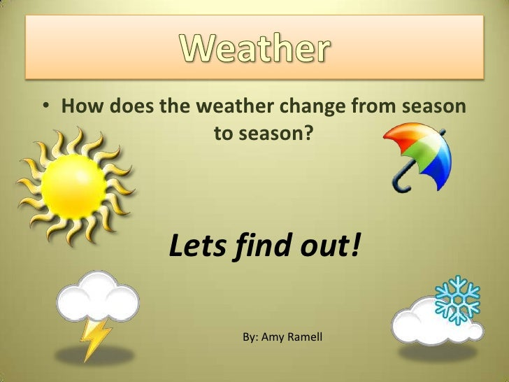 • How does the weather change from season                 to season?                 Lets find out!                     By...