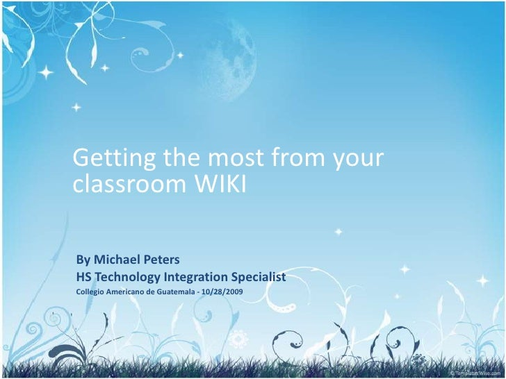 Getting the most from your classroom WIKI<br />By Michael PetersHS Technology Integration Specialist<br />Collegio America...