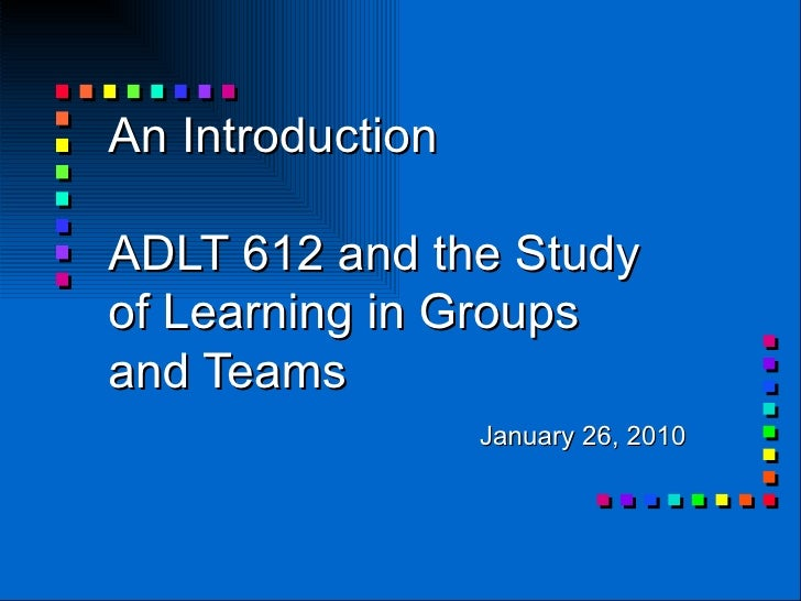 An Introduction  ADLT 612 and the Study of Learning in Groups and Teams January 26, 2010