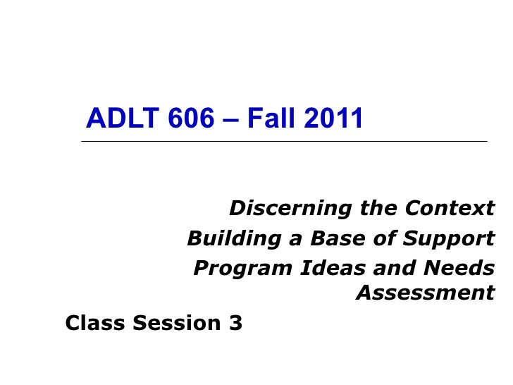ADLT 606 – Fall 2011 Discerning the Context Building a Base of Support Program Ideas and Needs Assessment Class Session 3