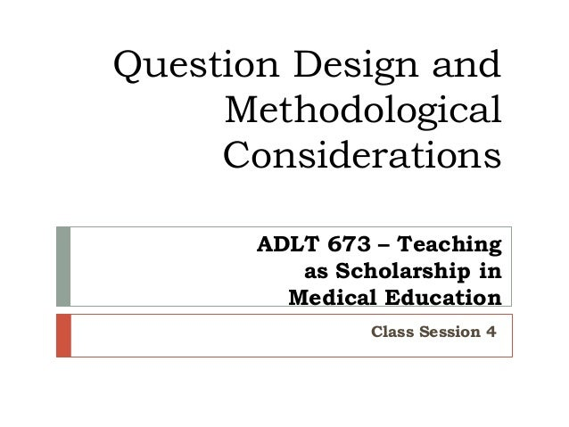 Question Design and Methodological Considerations ADLT 673 – Teaching as Scholarship in Medical Education Class Session 4