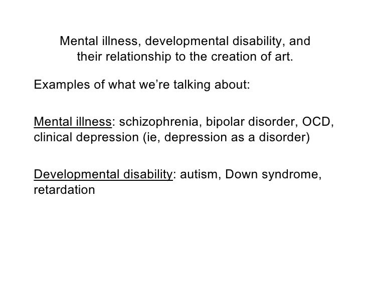 Mental illness, developmental disability, and       their relationship to the creation of art.  Examples of what we're tal...