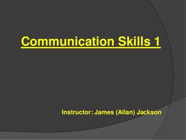 Communication Skills 1  Instructor: James (Allan) Jackson