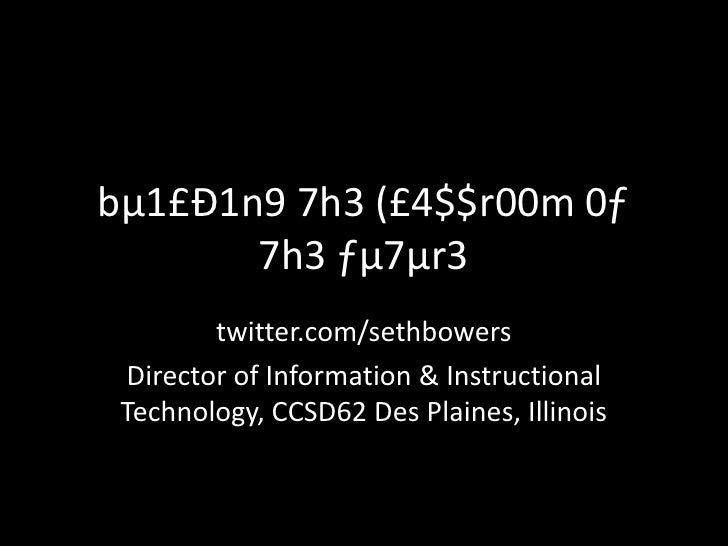 bµ1£Ð1n9 7h3 (£4$$r00m 0ƒ 7h3 ƒµ7µr3<br />twitter.com/sethbowers<br />Director of Information & Instructional Technology, ...
