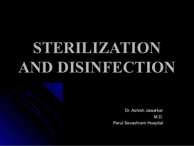 STERILIZATION AND DISINFECTION Dr. Ashish Jawarkar M.D. Parul Sevashram Hospital