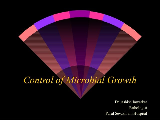 Control of Microbial Growth Dr. Ashish Jawarkar Pathologist Parul Sevashram Hospital