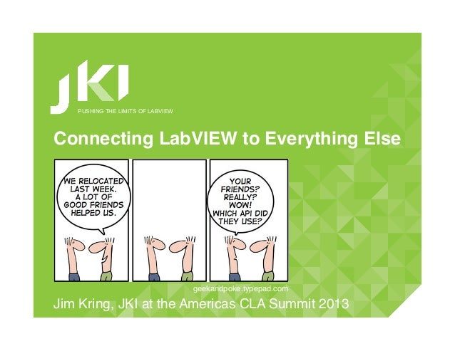 PUSHING THE LIMITS OF LABVIEWConnecting LabVIEW to Everything Else!Jim Kring, JKI at the Americas CLA Summit 2013!geekandp...
