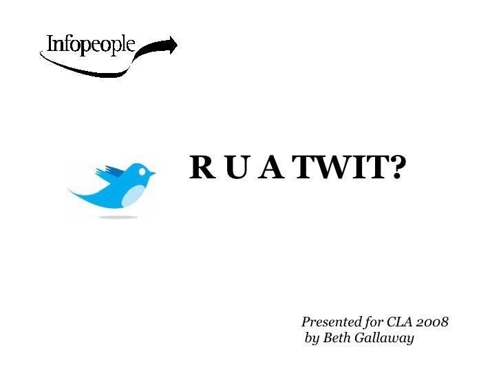 R U A TWIT? <ul><ul><li>Presented for CLA 2008  by Beth Gallaway </li></ul></ul>