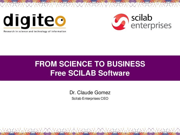FROM SCIENCE TO BUSINESS   Free SCILAB Software       Dr. Claude Gomez        Scilab Enterprises CEO