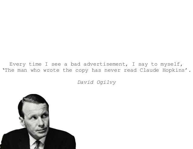 Every time I see a bad advertisement, I say to myself,'The man who wrote the copy has never read Claude Hopkins'.David Ogi...