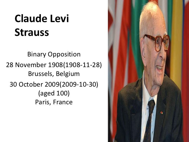 Claude Levi Strauss<br />Binary Opposition<br />28 November 1908(1908-11-28)Brussels, Belgium<br />30 October 2009(2009-10...