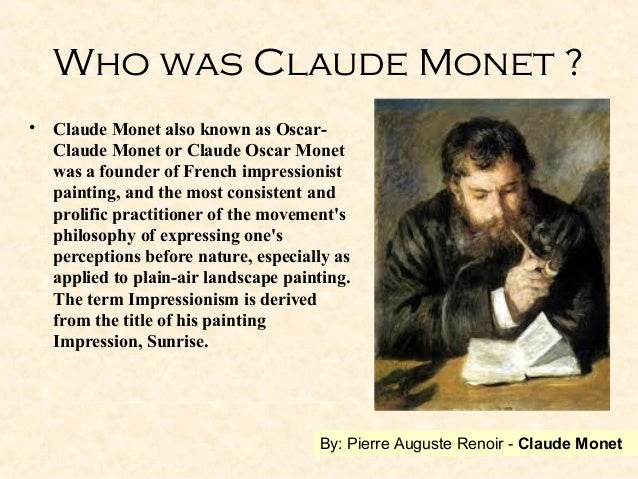 a biography of the life of claude monet and his leadership of the impressionist movement Oscar-claude monet french:klod m n (november 1840 - 5 december 1926) was a founder of french impressionist painting, and the most consistent and prolific practitioner of the movement's philosophy of expressing one's perceptions before nature, especially as applied to plein-air landscape.