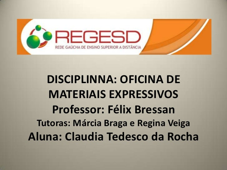 DISCIPLINNA: OFICINA DE   MATERIAIS EXPRESSIVOS    Professor: Félix Bressan Tutoras: Márcia Braga e Regina VeigaAluna: Cla...
