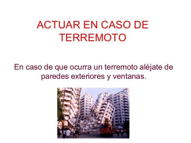 ACTUAR EN CASO DE TERREMOTO En caso de que ocurra un terremoto aléjate de paredes exteriores y ventanas.
