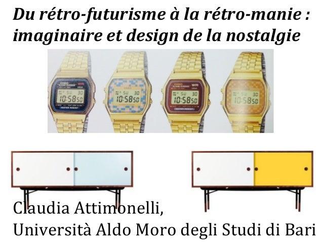 Du  rétro-‐futurisme  à  la  rétro-‐manie  :  imaginaire  et  design  de  la  nostalgie  Claudia  Attimonelli,  Universi...