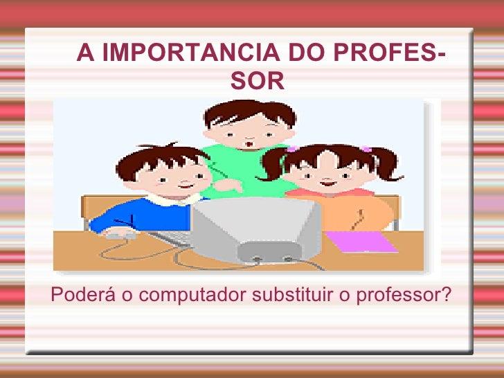 A IMPORTANCIA DO PROFES-            SORPoderá o computador substituir o professor?