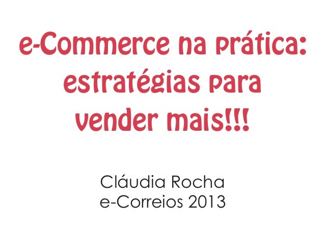 e-Commerce na prática: estratégias para vender mais!!! Cláudia Rocha e-Correios 2013