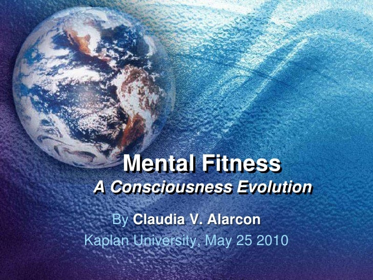 Mental FitnessA Consciousness Evolution<br />By Claudia V. Alarcon<br />Kaplan University, May 25 2010<br />