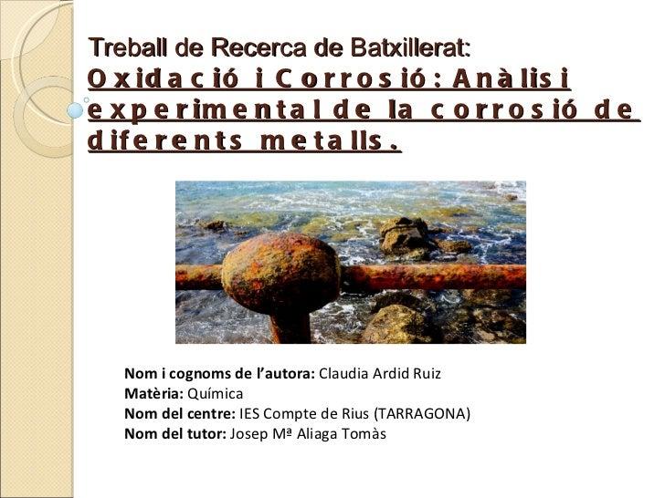 Treball de Recerca de Batxillerat: Oxidació i Corrosió: Anàlisi experimental de la corrosió de diferents metalls. Nom i co...
