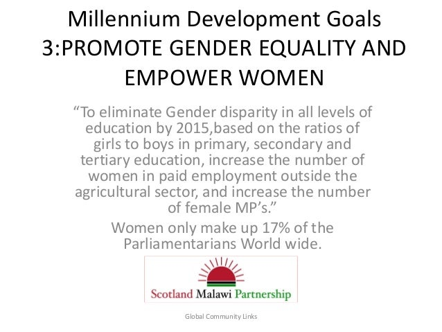 """Millennium Development Goals 3:PROMOTE GENDER EQUALITY AND EMPOWER WOMEN """"To eliminate Gender disparity in all levels of e..."""
