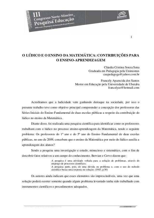 1 O LÚDICO E O ENSINO DA MATEMÁTICA: CONTRIBUIÇÕES PARA O ENSINO-APRENDIZAGEM Cláudia Cristina Souza Sena Graduada em Peda...