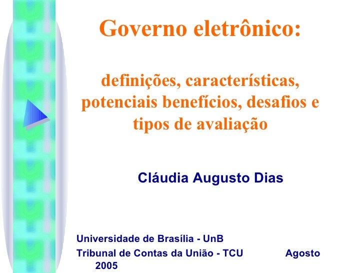 Governo eletrônico: definições, características, potenciais benefícios, desafios e tipos de avaliação Cláudia Augusto Dias...