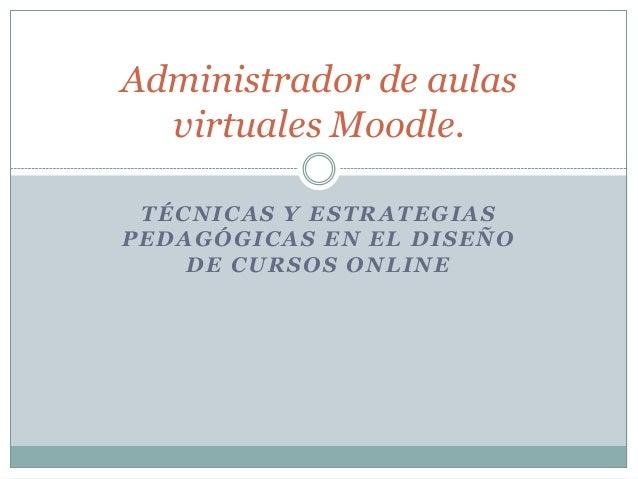 Administrador de aulas virtuales Moodle. TÉCNICAS Y ESTRATEGIAS PEDAGÓGICAS EN EL DISEÑO DE CURSOS ONLINE
