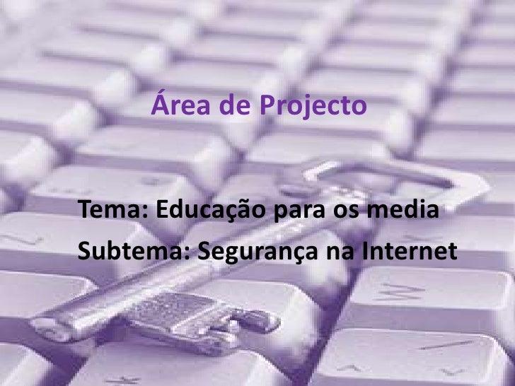 Área de Projecto<br />Tema: Educação para os media<br />Subtema: Segurança na Internet<br />