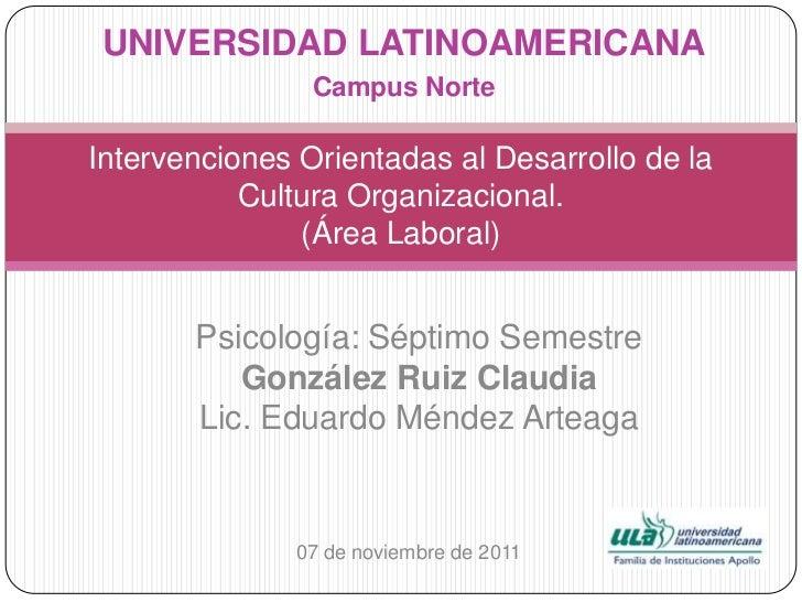 UNIVERSIDAD LATINOAMERICANA                Campus NorteIntervenciones Orientadas al Desarrollo de la           Cultura Org...