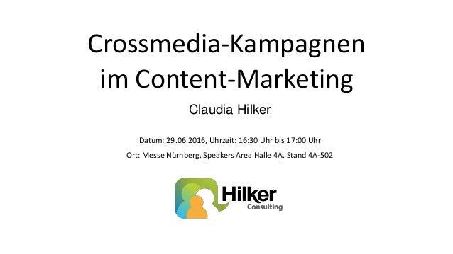 Crossmedia-Kampagnen im Content-Marketing Claudia Hilker Datum: 29.06.2016, Uhrzeit: 16:30 Uhr bis 17:00 Uhr Ort: Messe Nü...