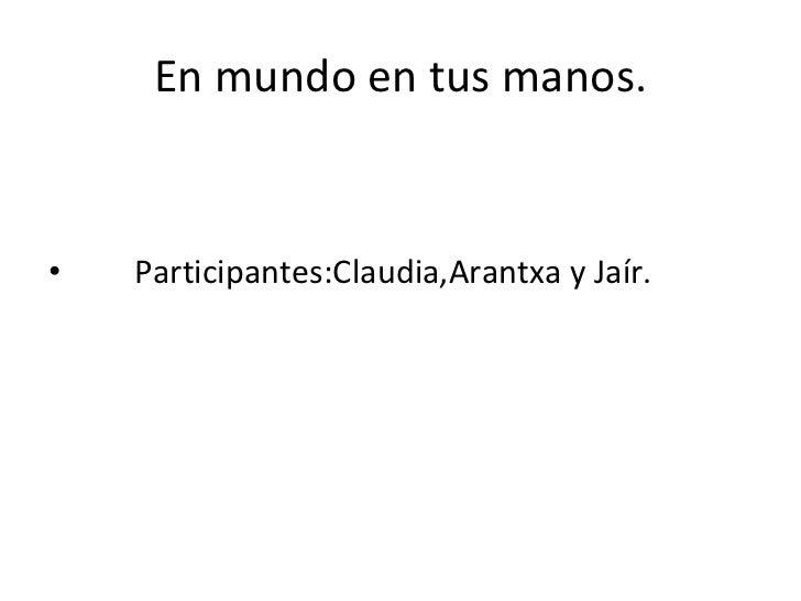 En mundo en tus manos. <ul><li>Participantes:Claudia,Arantxa y Jaír. </li></ul>