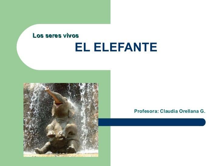 EL ELEFANTE Profesora: Claudia Orellana G. Los seres vivos
