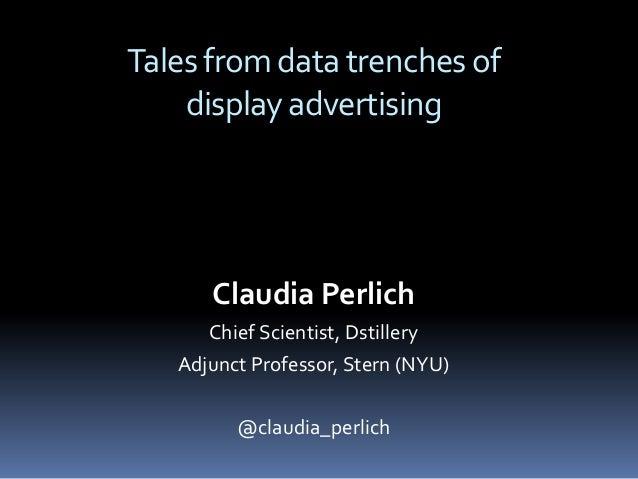 Claudia Perlich Chief Scientist, Dstillery Adjunct Professor, Stern (NYU) @claudia_perlich Talesfromdatatrenchesof display...