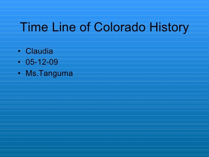 Time Line of Colorado History <ul><li>Claudia  </li></ul><ul><li>05-12-09 </li></ul><ul><li>Ms.Tanguma </li></ul>