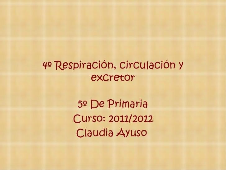 4º Respiración, circulación y excretor 5º De Primaria Curso: 2011/2012 Claudia Ayuso